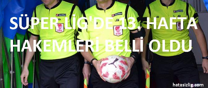 Süper Lig'de 13. Hafta Hakemleri Açıklandı